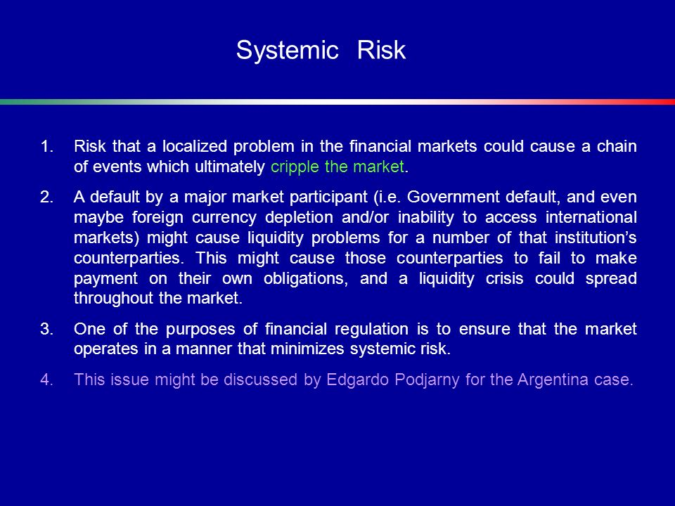1.Risk that a localized problem in the financial markets could cause a chain of events which ultimately cripple the market. 2.A default by a major mar