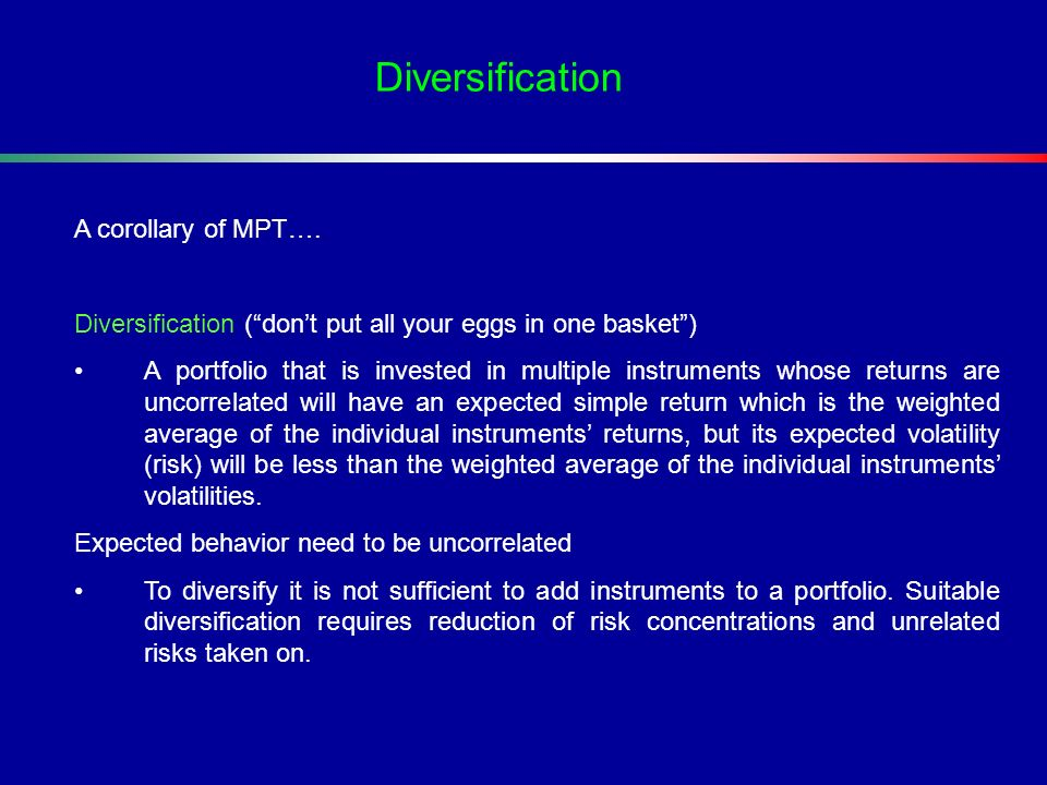 A corollary of MPT…. Diversification (dont put all your eggs in one basket) A portfolio that is invested in multiple instruments whose returns are unc