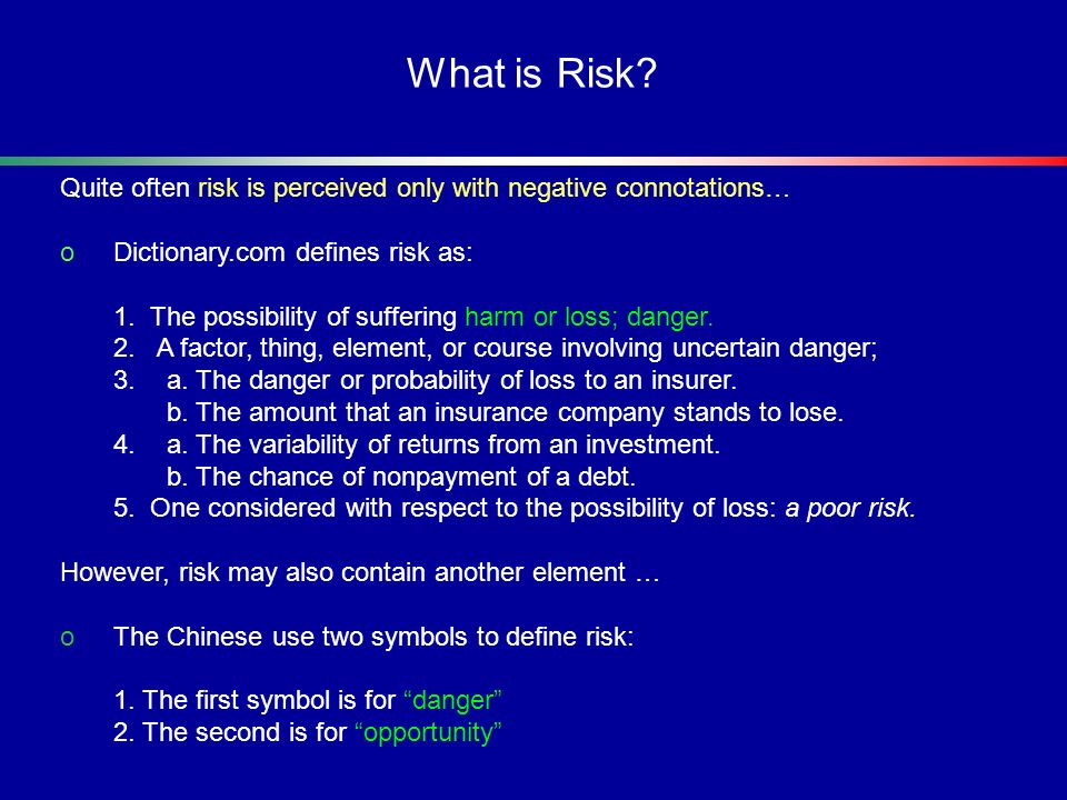 Quite often risk is perceived only with negative connotations… oDictionary.com defines risk as: 1. The possibility of suffering harm or loss; danger.