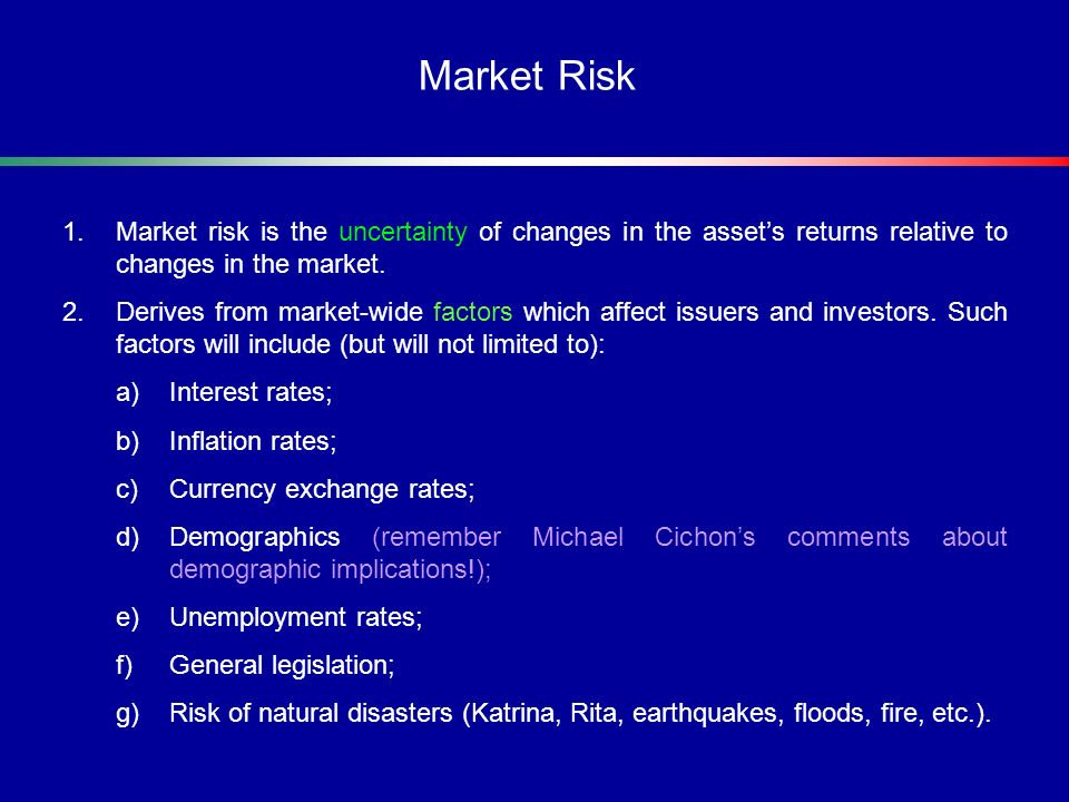 1.Market risk is the uncertainty of changes in the assets returns relative to changes in the market. 2.Derives from market-wide factors which affect i