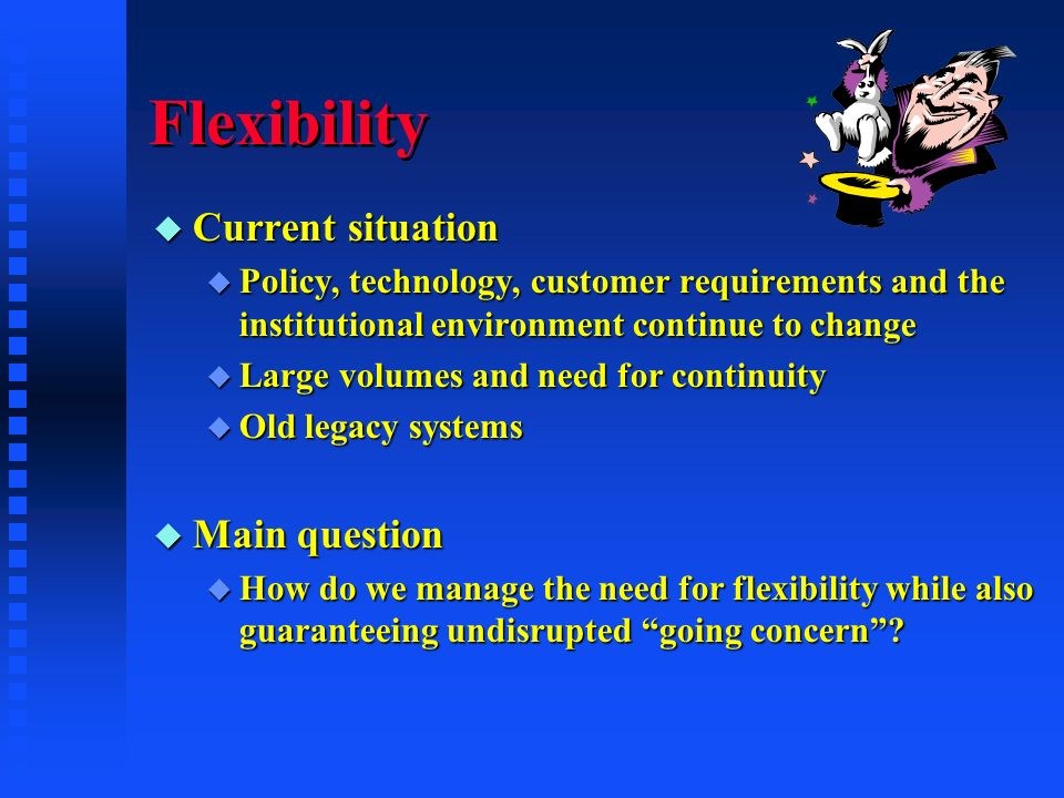 Flexibility u Current situation u Policy, technology, customer requirements and the institutional environment continue to change u Large volumes and need for continuity u Old legacy systems u Main question u How do we manage the need for flexibility while also guaranteeing undisrupted going concern