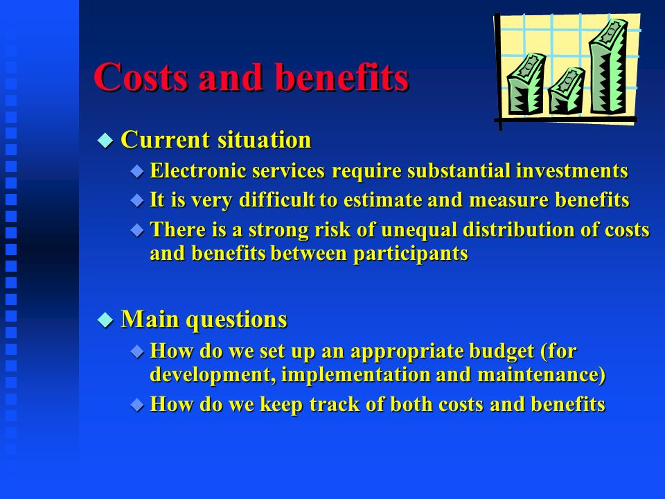 Costs and benefits u Current situation u Electronic services require substantial investments u It is very difficult to estimate and measure benefits u