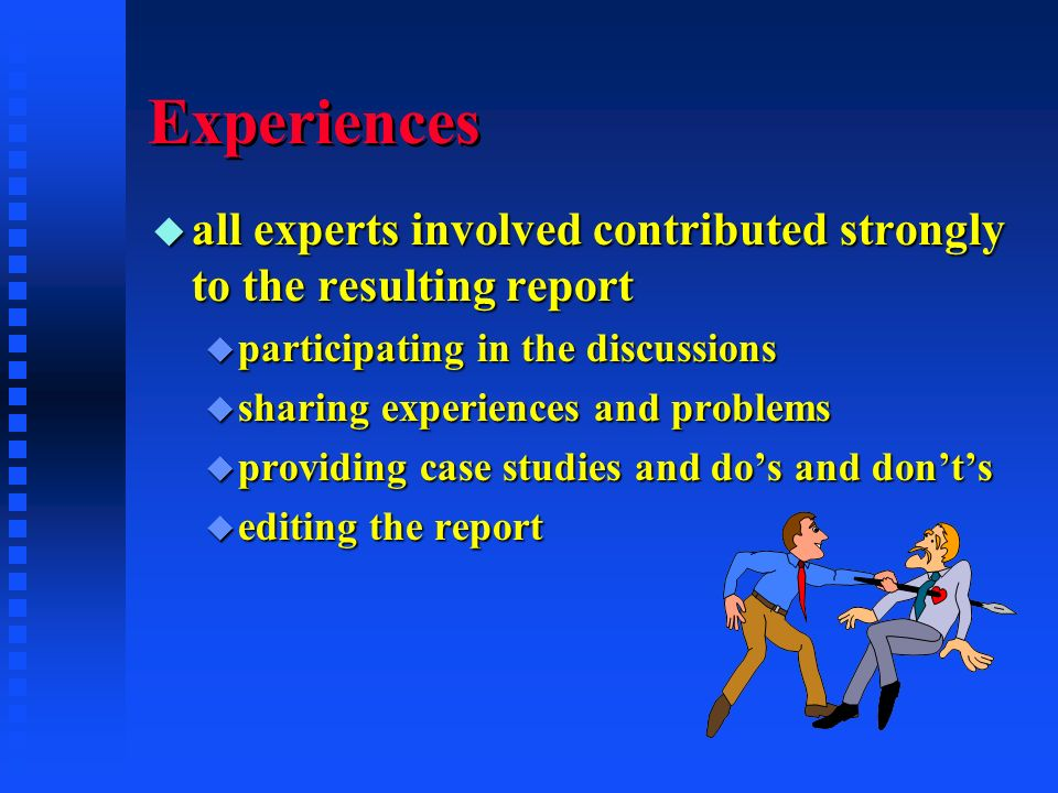 Experiences u all experts involved contributed strongly to the resulting report u participating in the discussions u sharing experiences and problems u providing case studies and dos and donts u editing the report