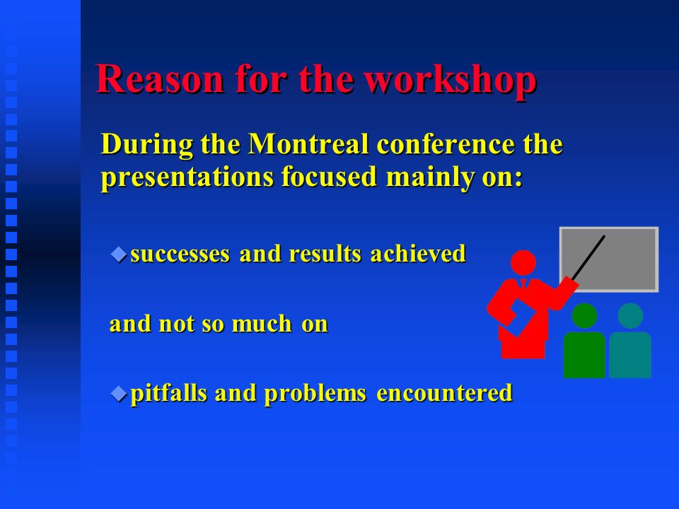Reason for the workshop During the Montreal conference the presentations focused mainly on: u successes and results achieved and not so much on u pitfalls and problems encountered