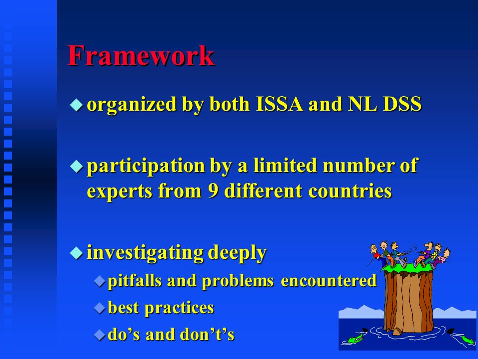 Framework u organized by both ISSA and NL DSS u participation by a limited number of experts from 9 different countries u investigating deeply u pitfalls and problems encountered u best practices u dos and donts