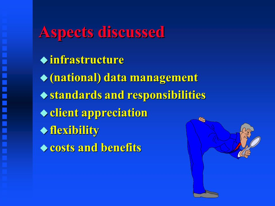 Aspects discussed u infrastructure u (national) data management u standards and responsibilities u client appreciation u flexibility u costs and benefits