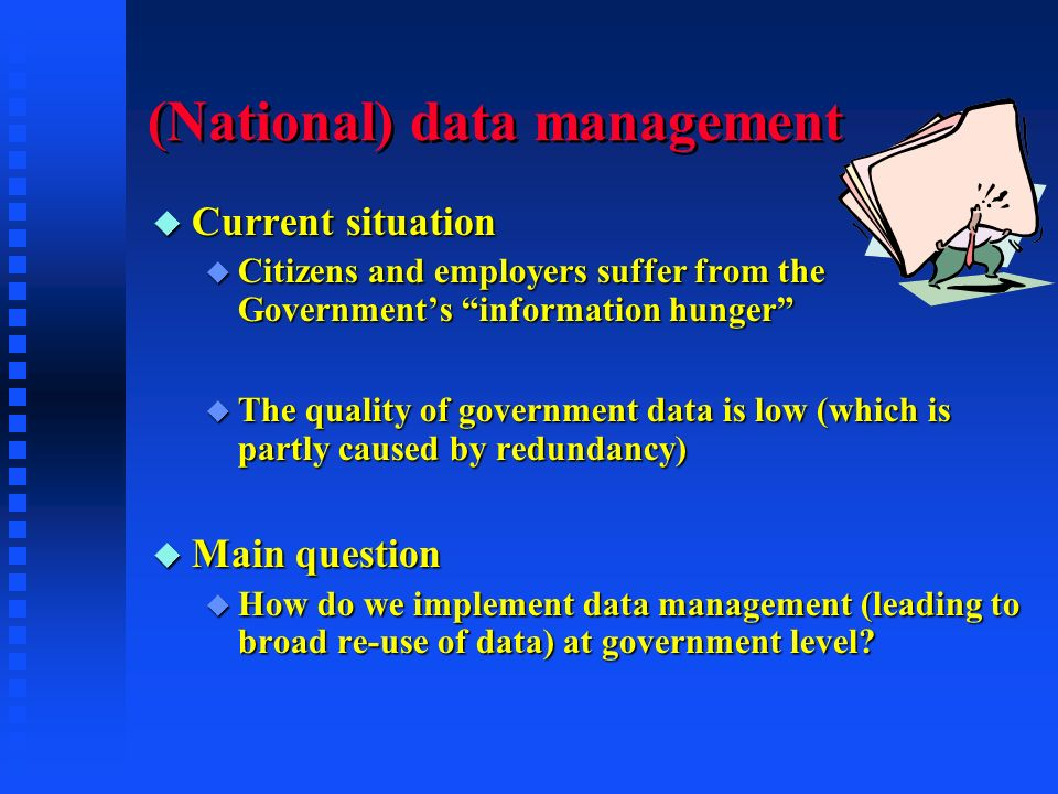 (National) data management u Current situation u Citizens and employers suffer from the Governments information hunger u The quality of government data is low (which is partly caused by redundancy) u Main question u How do we implement data management (leading to broad re-use of data) at government level