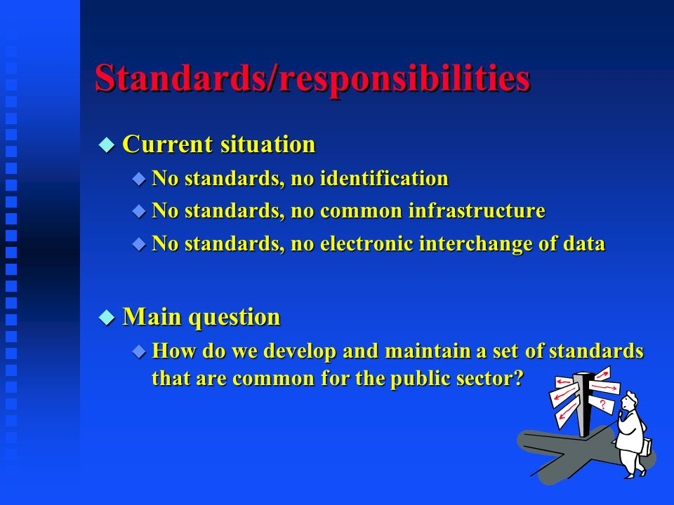 Standards/responsibilities u Current situation u No standards, no identification u No standards, no common infrastructure u No standards, no electronic interchange of data u Main question u How do we develop and maintain a set of standards that are common for the public sector?