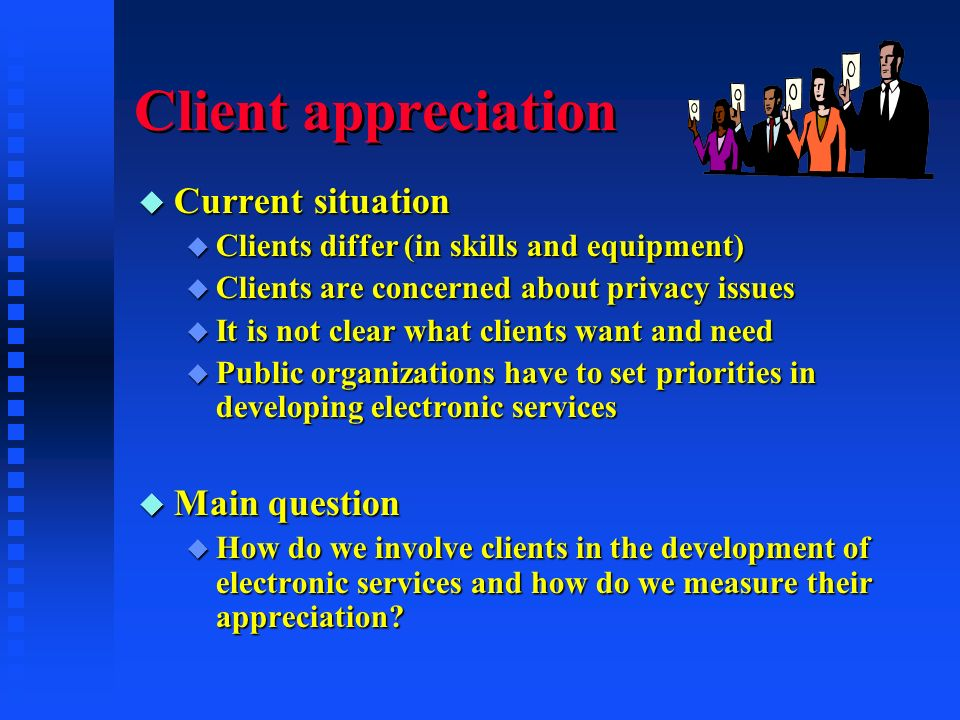 Client appreciation u Current situation u Clients differ (in skills and equipment) u Clients are concerned about privacy issues u It is not clear what clients want and need u Public organizations have to set priorities in developing electronic services u Main question u How do we involve clients in the development of electronic services and how do we measure their appreciation