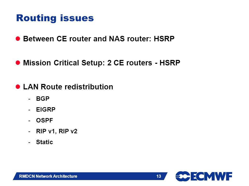 Slide 13 RMDCN Network Architecture 13 Routing issues Between CE router and NAS router: HSRP Mission Critical Setup: 2 CE routers - HSRP LAN Route redistribution -BGP -EIGRP -OSPF -RIP v1, RIP v2 -Static