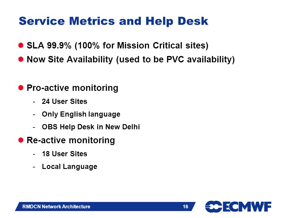Slide 16 RMDCN Network Architecture 16 Service Metrics and Help Desk SLA 99.9% (100% for Mission Critical sites) Now Site Availability (used to be PVC availability) Pro-active monitoring -24 User Sites -Only English language -OBS Help Desk in New Delhi Re-active monitoring -18 User Sites -Local Language