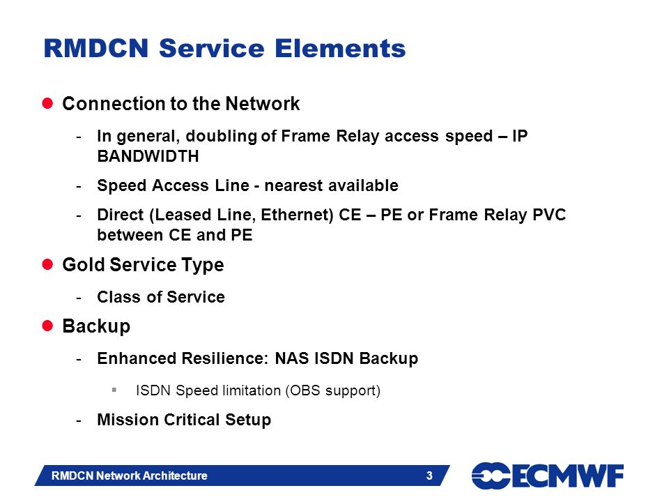 Slide 3 RMDCN Network Architecture 3 RMDCN Service Elements Connection to the Network -In general, doubling of Frame Relay access speed – IP BANDWIDTH -Speed Access Line - nearest available -Direct (Leased Line, Ethernet) CE – PE or Frame Relay PVC between CE and PE Gold Service Type -Class of Service Backup -Enhanced Resilience: NAS ISDN Backup ISDN Speed limitation (OBS support) -Mission Critical Setup