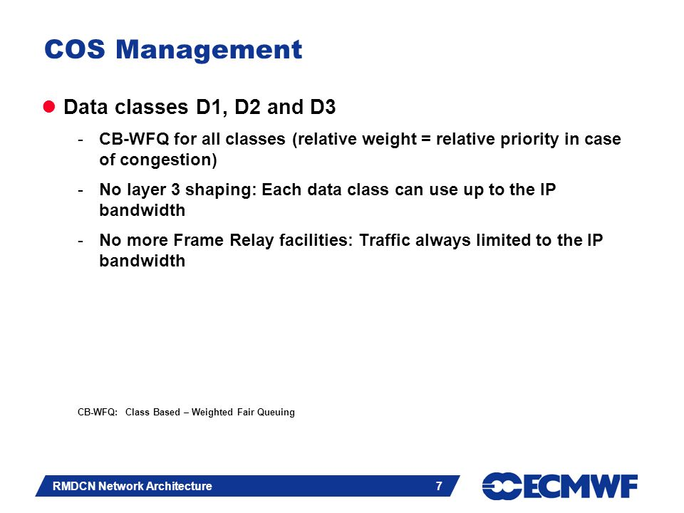 Slide 7 RMDCN Network Architecture 7 COS Management Data classes D1, D2 and D3 -CB-WFQ for all classes (relative weight = relative priority in case of congestion) -No layer 3 shaping: Each data class can use up to the IP bandwidth -No more Frame Relay facilities: Traffic always limited to the IP bandwidth CB-WFQ: Class Based – Weighted Fair Queuing