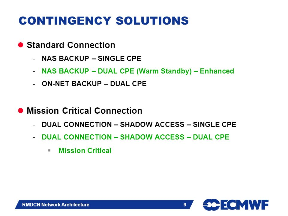 Slide 10 RMDCN Network Architecture 10 NAS Back-up Resiliency ISDN PSTN OBS Pop (PE) Equant NAS Customer VPN Equant IP VPN network Warm standby option dual CPE Warm standby router Customer site resiliency ProxyRadius Authentication Hub site: 1 access supporting Private Dial traffic Traffic to the VPN CE – LNS router ECMWF
