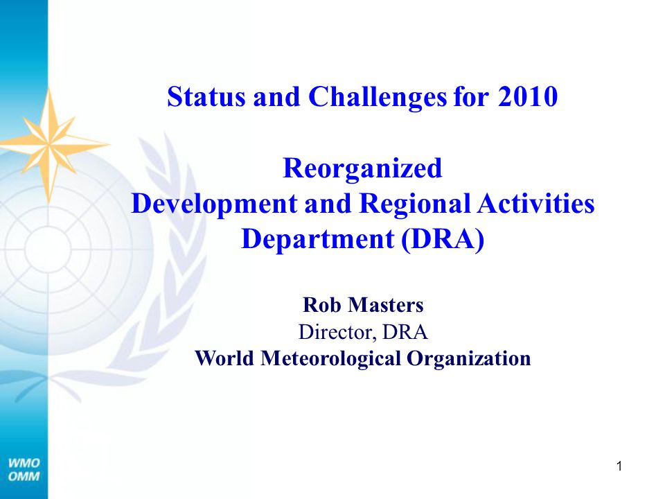 1 Status and Challenges for 2010 Reorganized Development and Regional Activities Department (DRA) Rob Masters Director, DRA World Meteorological Organization
