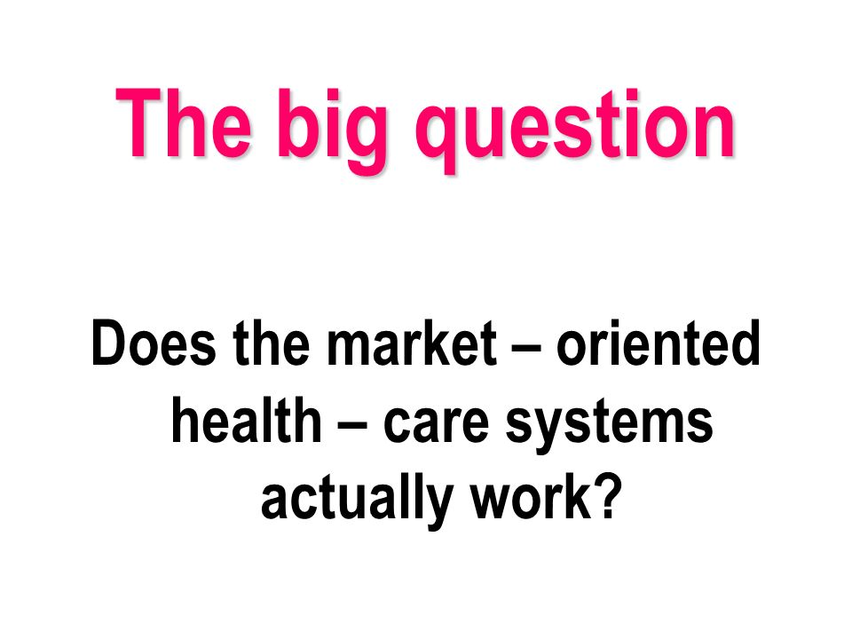 Does the market – oriented health – care systems actually work The big question