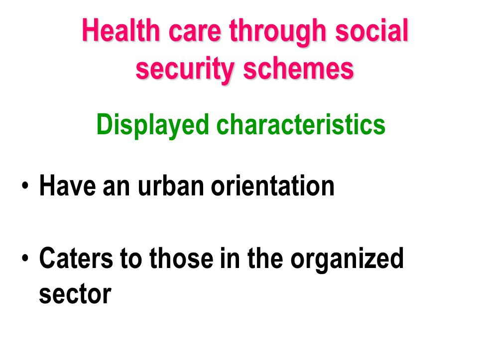 Displayed characteristics Have an urban orientation Caters to those in the organized sector Health care through social security schemes