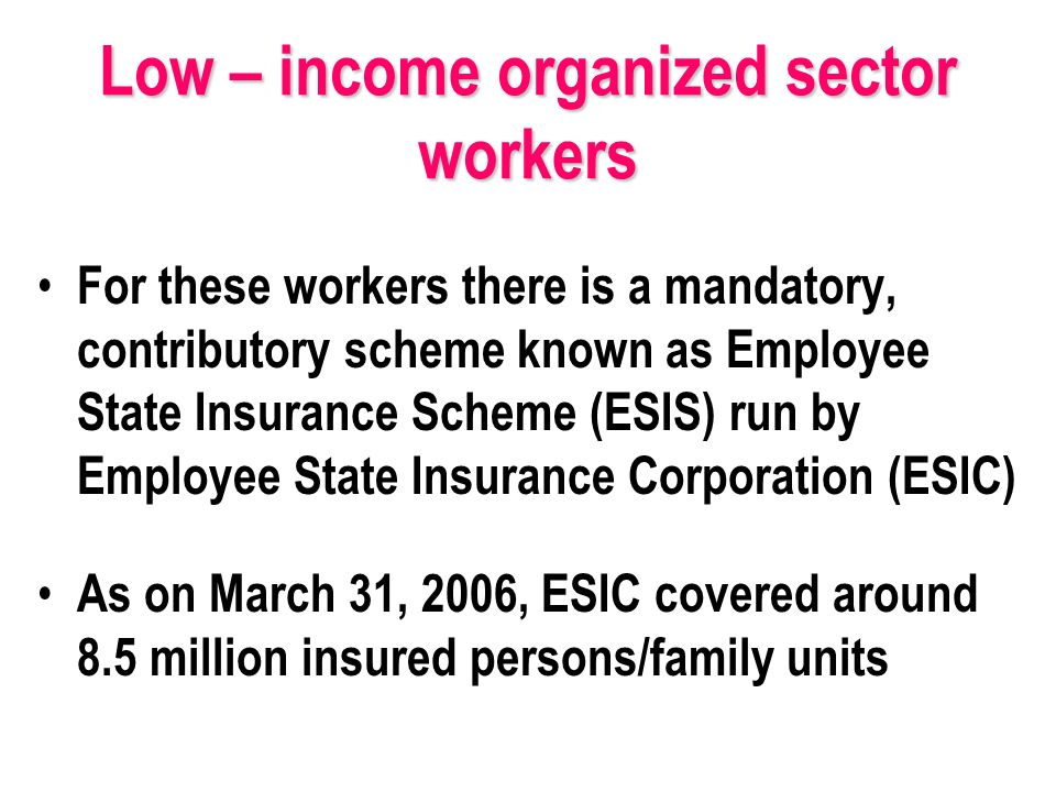 Low – income organized sector workers For these workers there is a mandatory, contributory scheme known as Employee State Insurance Scheme (ESIS) run by Employee State Insurance Corporation (ESIC) As on March 31, 2006, ESIC covered around 8.5 million insured persons/family units