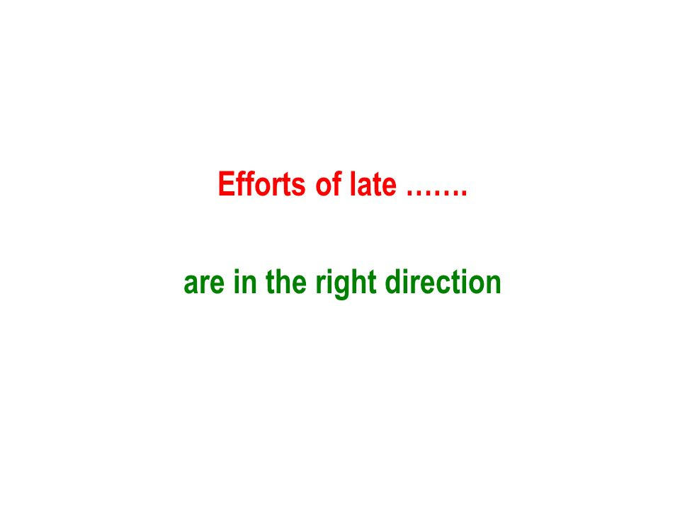 Efforts of late ……. are in the right direction