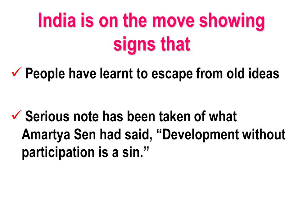 India is on the move showing signs that People have learnt to escape from old ideas Serious note has been taken of what Amartya Sen had said, Development without participation is a sin.