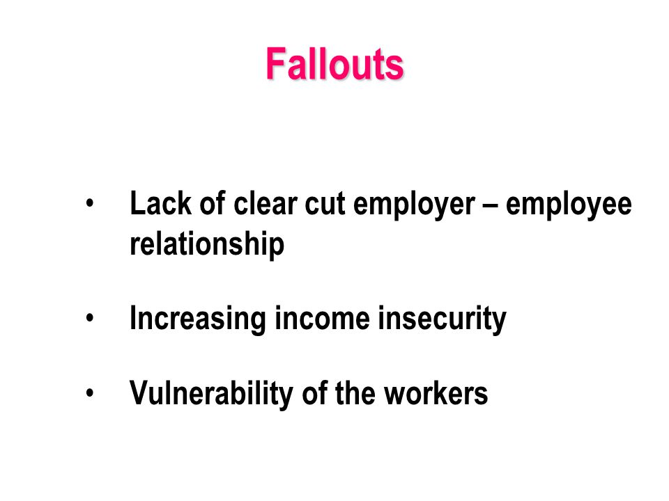 Lack of clear cut employer – employee relationship Increasing income insecurity Vulnerability of the workers Fallouts