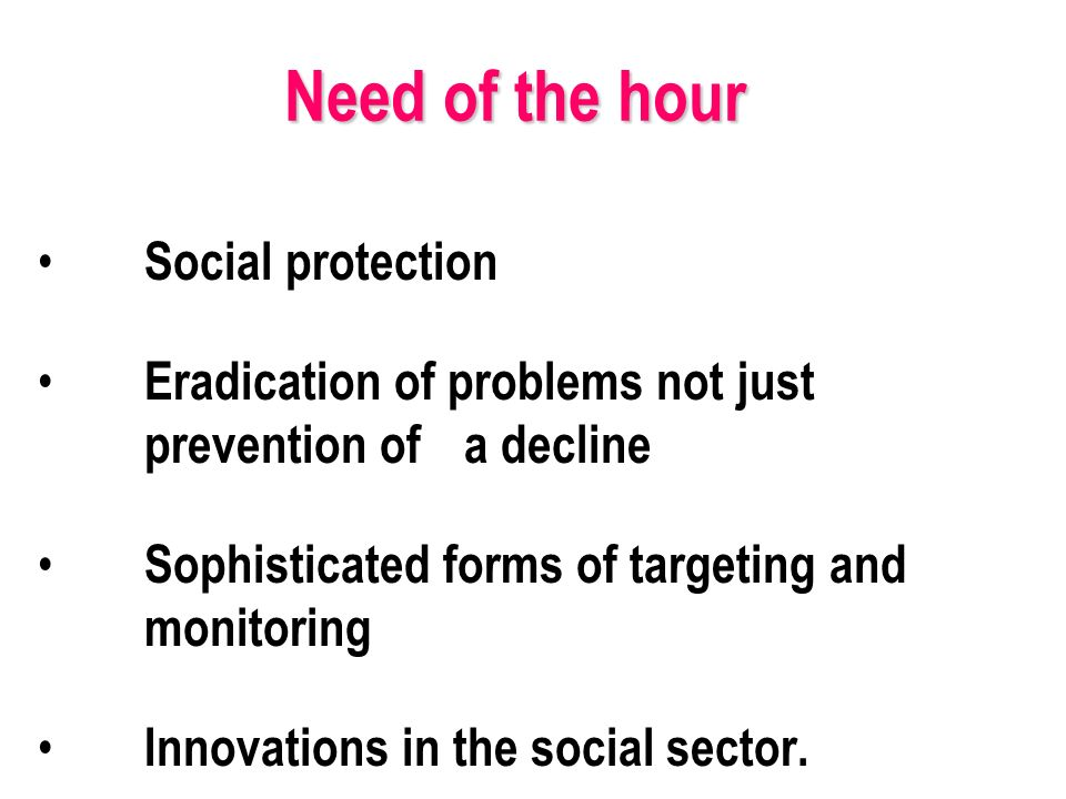 Need of the hour Social protection Eradication of problems not just prevention of a decline Sophisticated forms of targeting and monitoring Innovations in the social sector.