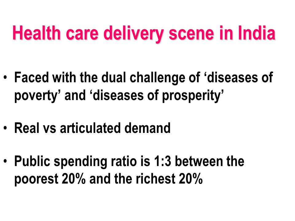 Health care delivery scene in India Faced with the dual challenge of diseases of poverty and diseases of prosperity Real vs articulated demand Public spending ratio is 1:3 between the poorest 20% and the richest 20%