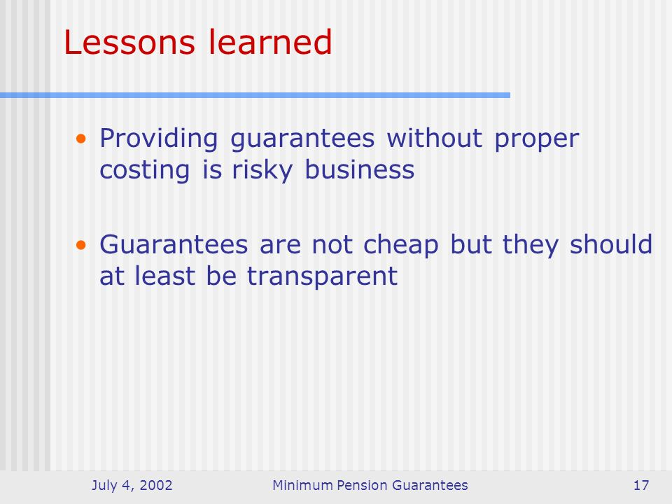 July 4, 2002Minimum Pension Guarantees17 Lessons learned Providing guarantees without proper costing is risky business Guarantees are not cheap but they should at least be transparent