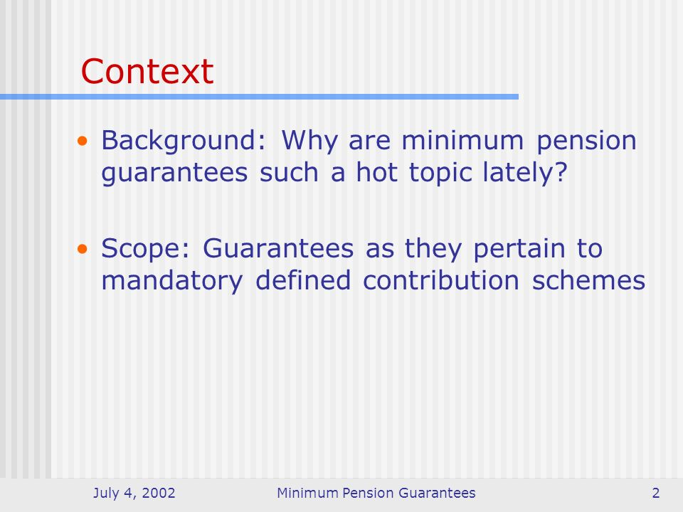 July 4, 2002Minimum Pension Guarantees3 Purpose of a guarantee For social protection For equity For protection against financial market risks For protection against cohort risk