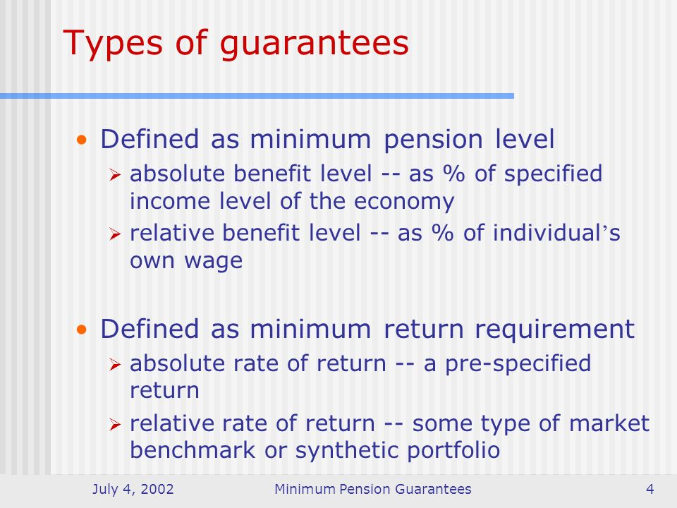 July 4, 2002Minimum Pension Guarantees4 Defined as minimum pension level absolute benefit level -- as % of specified income level of the economy relative benefit level -- as % of individual s own wage Defined as minimum return requirement absolute rate of return -- a pre-specified return relative rate of return -- some type of market benchmark or synthetic portfolio Types of guarantees