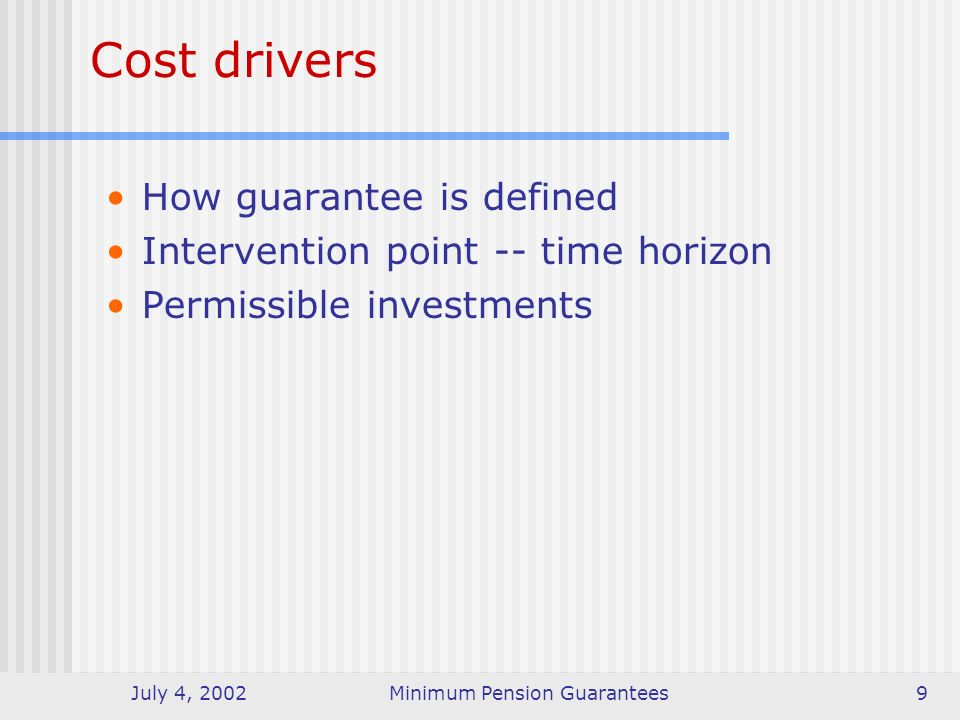 July 4, 2002Minimum Pension Guarantees9 Cost drivers How guarantee is defined Intervention point -- time horizon Permissible investments