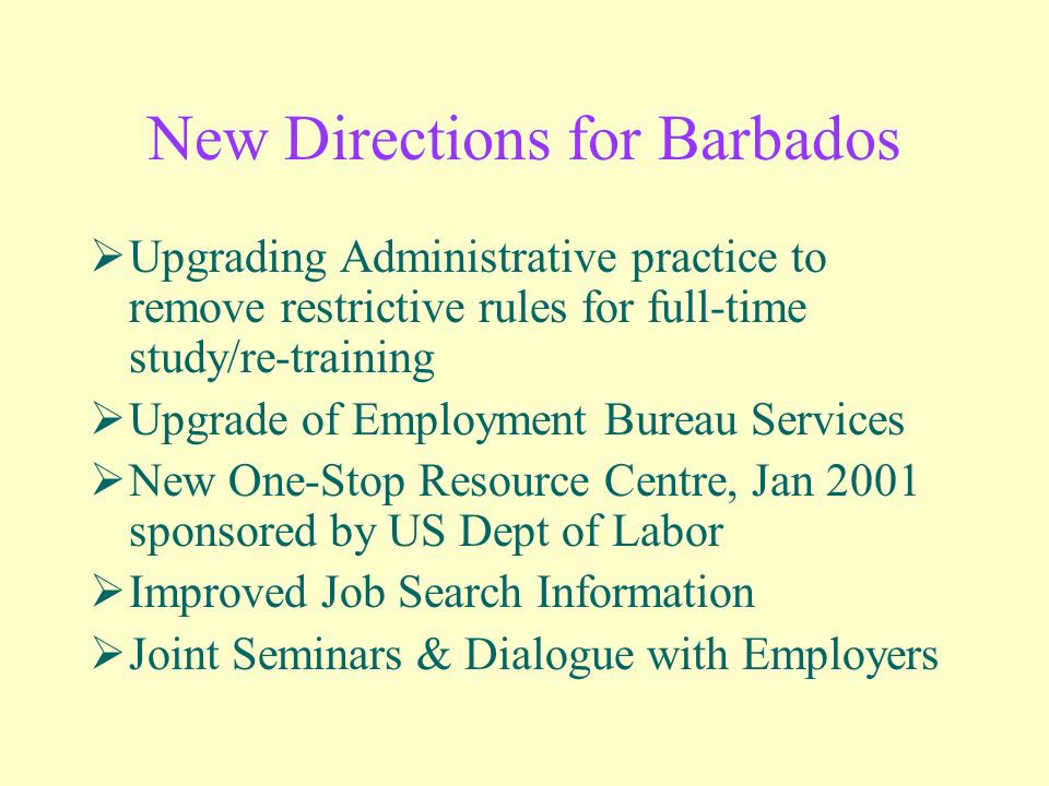 New Directions for Barbados Upgrading Administrative practice to remove restrictive rules for full-time study/re-training Upgrade of Employment Bureau Services New One-Stop Resource Centre, Jan 2001 sponsored by US Dept of Labor Improved Job Search Information Joint Seminars & Dialogue with Employers