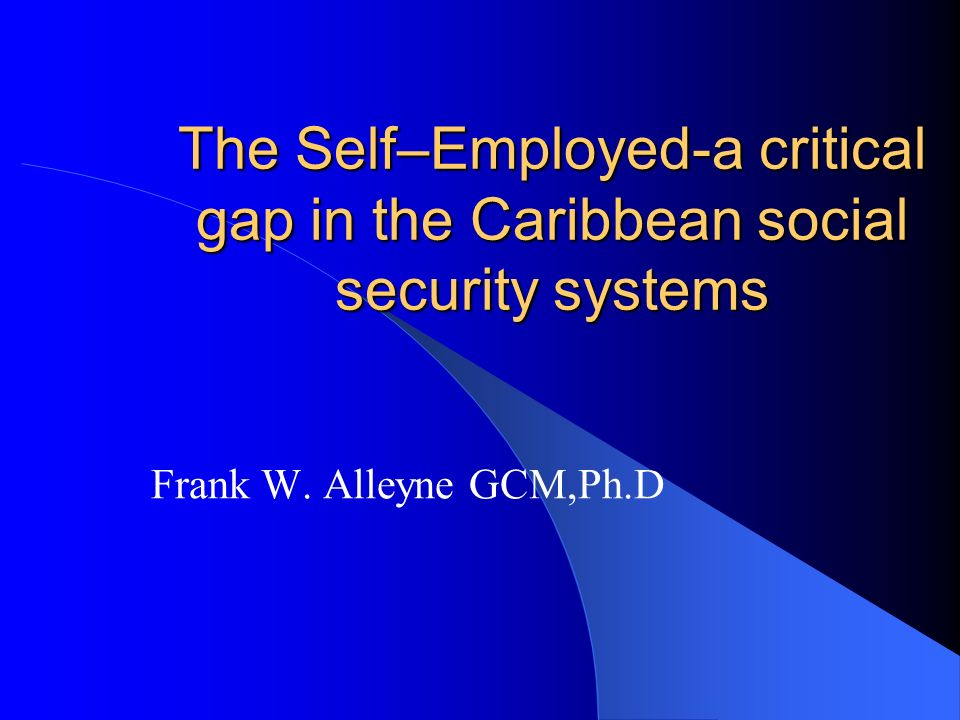 The Self–Employed-a critical gap in the Caribbean social security systems Frank W. Alleyne GCM,Ph.D