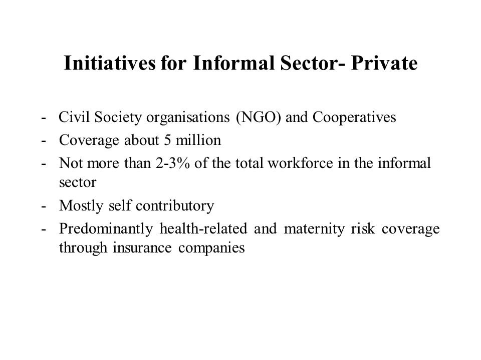 Initiatives for Informal Sector- Private - Civil Society organisations (NGO) and Cooperatives -Coverage about 5 million -Not more than 2-3% of the total workforce in the informal sector -Mostly self contributory -Predominantly health-related and maternity risk coverage through insurance companies