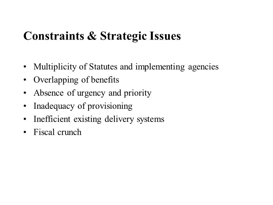Constraints & Strategic Issues Multiplicity of Statutes and implementing agencies Overlapping of benefits Absence of urgency and priority Inadequacy of provisioning Inefficient existing delivery systems Fiscal crunch