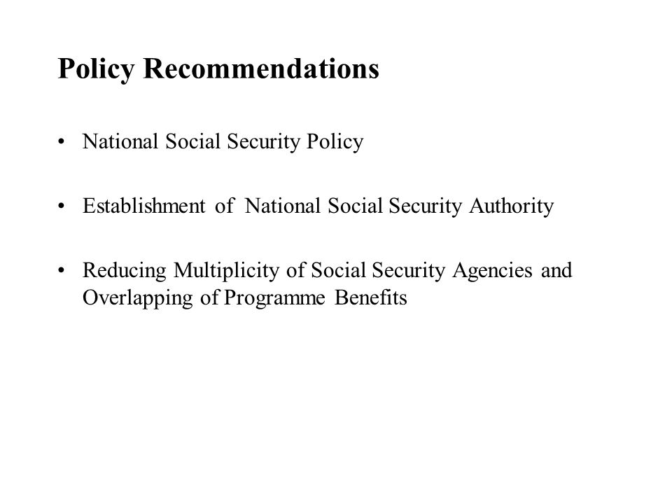 Policy Recommendations National Social Security Policy Establishment of National Social Security Authority Reducing Multiplicity of Social Security Agencies and Overlapping of Programme Benefits