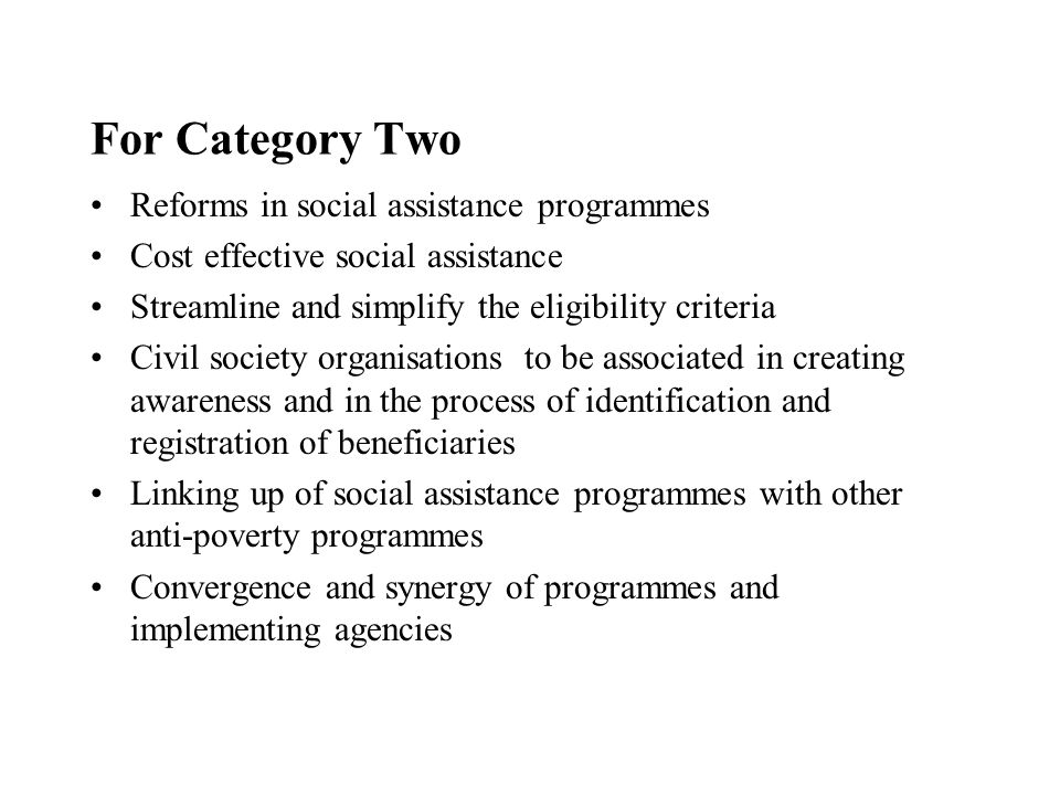For Category Two Reforms in social assistance programmes Cost effective social assistance Streamline and simplify the eligibility criteria Civil society organisations to be associated in creating awareness and in the process of identification and registration of beneficiaries Linking up of social assistance programmes with other anti-poverty programmes Convergence and synergy of programmes and implementing agencies