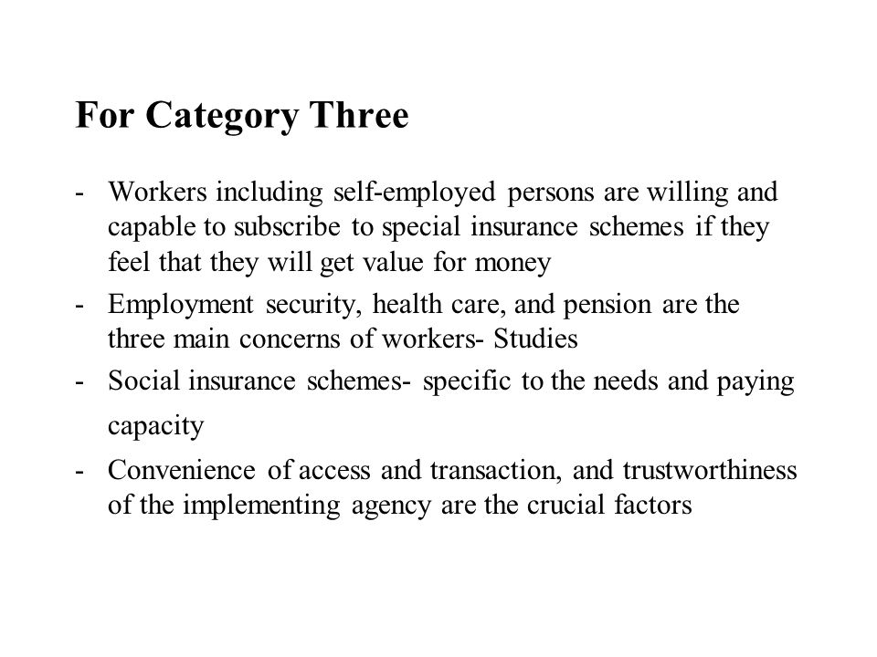 For Category Three -Workers including self-employed persons are willing and capable to subscribe to special insurance schemes if they feel that they will get value for money -Employment security, health care, and pension are the three main concerns of workers- Studies -Social insurance schemes- specific to the needs and paying capacity -Convenience of access and transaction, and trustworthiness of the implementing agency are the crucial factors