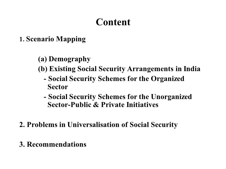 Content 1. Scenario Mapping (a) Demography (b) Existing Social Security Arrangements in India - Social Security Schemes for the Organized Sector - Soc