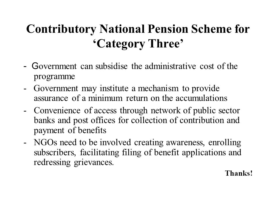 Contributory National Pension Scheme forCategory Three - G overnment can subsidise the administrative cost of the programme - Government may institute a mechanism to provide assurance of a minimum return on the accumulations -Convenience of access through network of public sector banks and post offices for collection of contribution and payment of benefits -NGOs need to be involved creating awareness, enrolling subscribers, facilitating filing of benefit applications and redressing grievances.