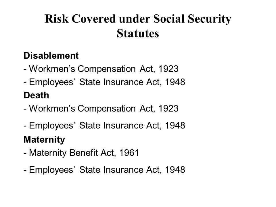 Risk Covered under Social Security Statutes Disablement - Workmens Compensation Act, Employees State Insurance Act, 1948 Death - Workmens Compensation Act, Employees State Insurance Act, 1948 Maternity - Maternity Benefit Act, Employees State Insurance Act, 1948