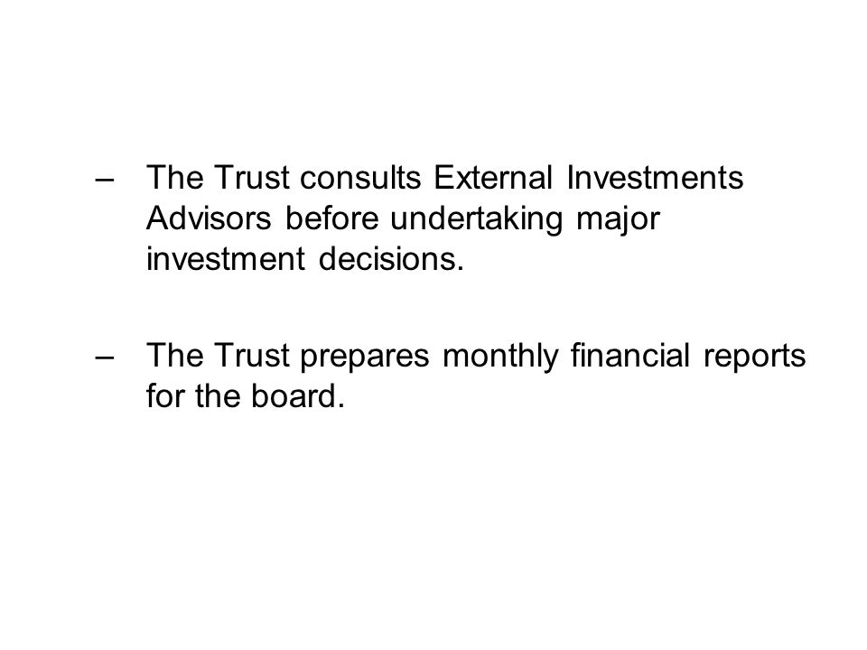 –The Trust consults External Investments Advisors before undertaking major investment decisions.