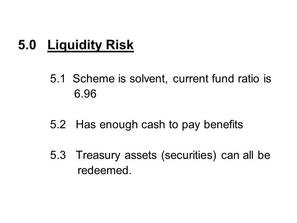 5.0 Liquidity Risk 5.1 Scheme is solvent, current fund ratio is 6.96 5.2 Has enough cash to pay benefits 5.3 Treasury assets (securities) can all be redeemed.