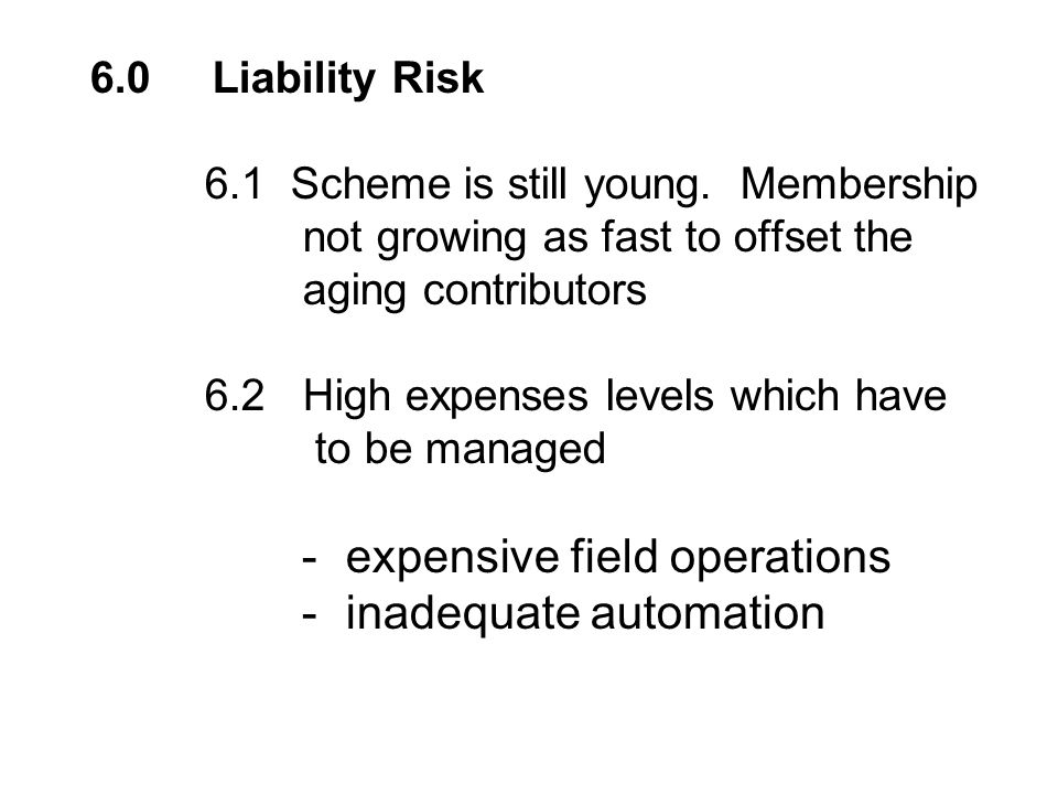 6.0 Liability Risk 6.1 Scheme is still young. Membership not growing as fast to offset the aging contributors 6.2 High expenses levels which have to b