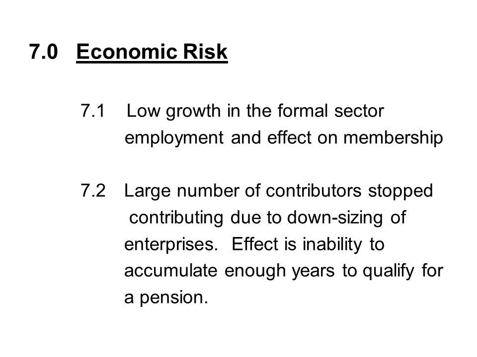 7.0 Economic Risk 7.1 Low growth in the formal sector employment and effect on membership 7.2Large number of contributors stopped contributing due to down-sizing of enterprises.
