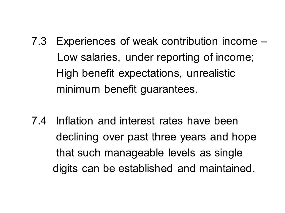 7.3 Experiences of weak contribution income – Low salaries, under reporting of income; High benefit expectations, unrealistic minimum benefit guarante