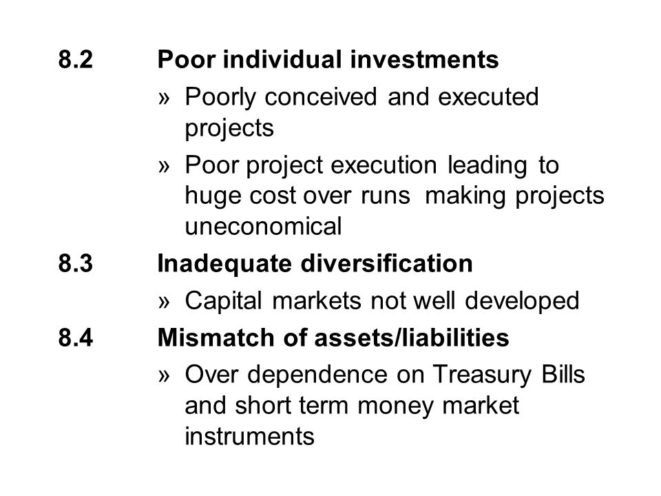 8.2Poor individual investments »Poorly conceived and executed projects »Poor project execution leading to huge cost over runs making projects uneconomical 8.3Inadequate diversification »Capital markets not well developed 8.4Mismatch of assets/liabilities »Over dependence on Treasury Bills and short term money market instruments