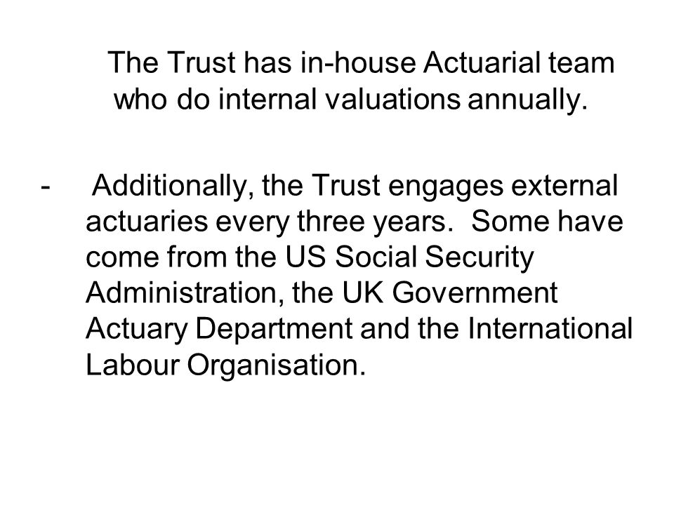 The Trust has in-house Actuarial team who do internal valuations annually. - Additionally, the Trust engages external actuaries every three years. Som