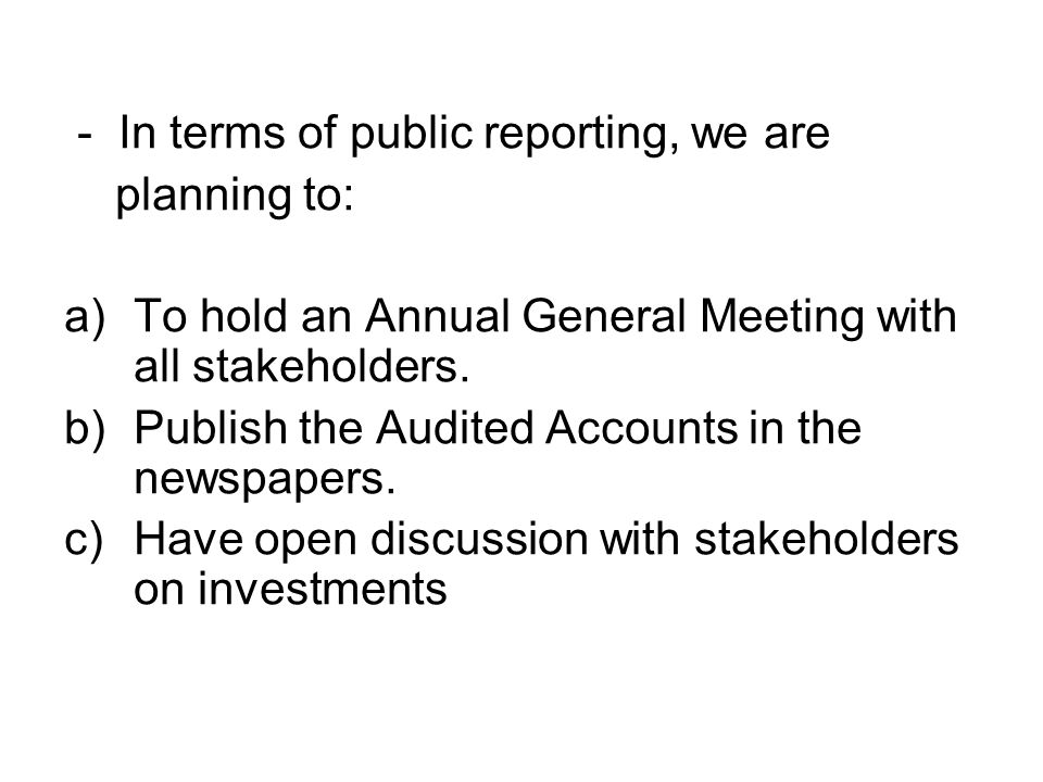- In terms of public reporting, we are planning to: a)To hold an Annual General Meeting with all stakeholders. b)Publish the Audited Accounts in the n