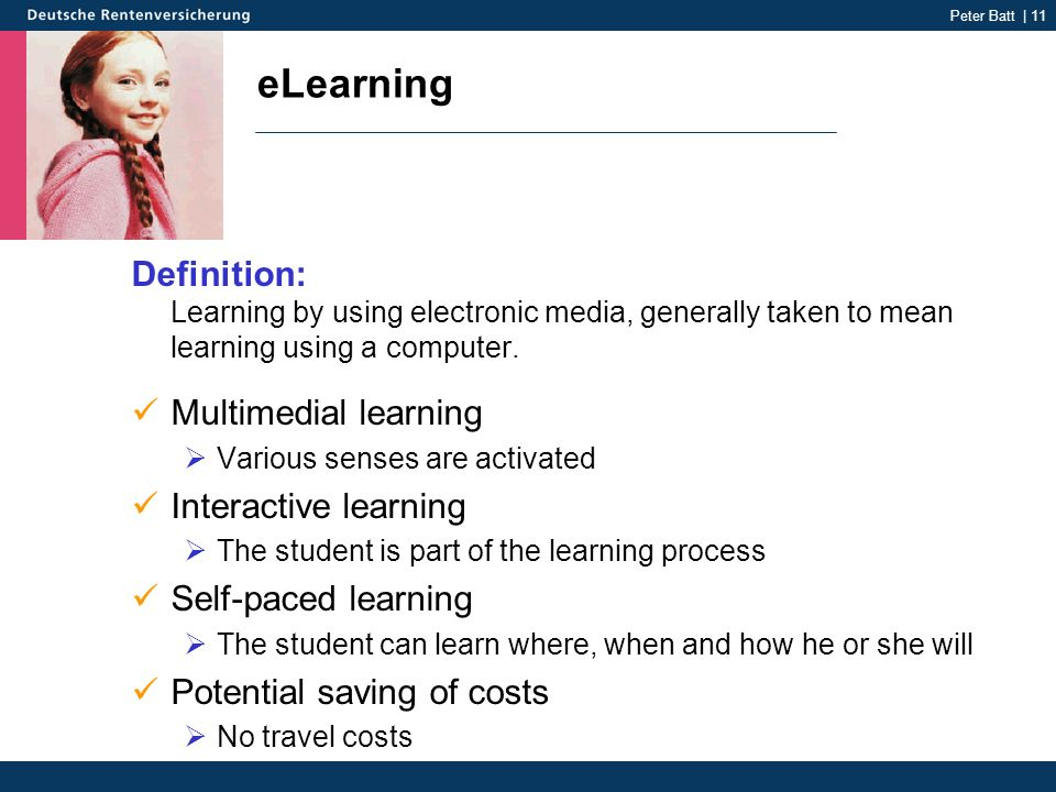 Peter Batt | 11 eLearning Definition: Learning by using electronic media, generally taken to mean learning using a computer. Multimedial learning Vari